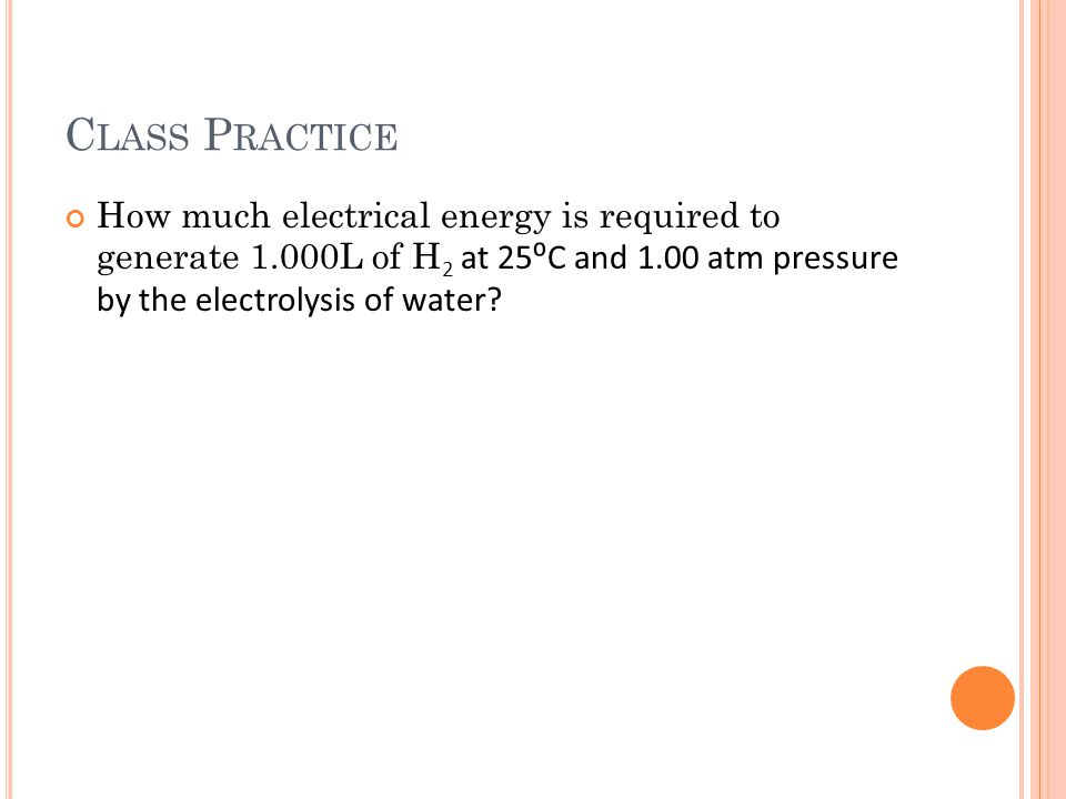 C LASS P RACTICE How much electrical energy is required to generate 1.000L of H 2 at 25⁰C and 1.00 atm pressure by the electrolysis of water