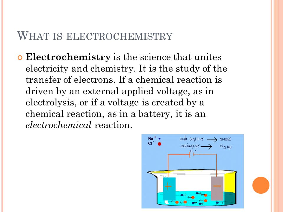 W HAT IS ELECTROCHEMISTRY Electrochemistry is the science that unites electricity and chemistry.