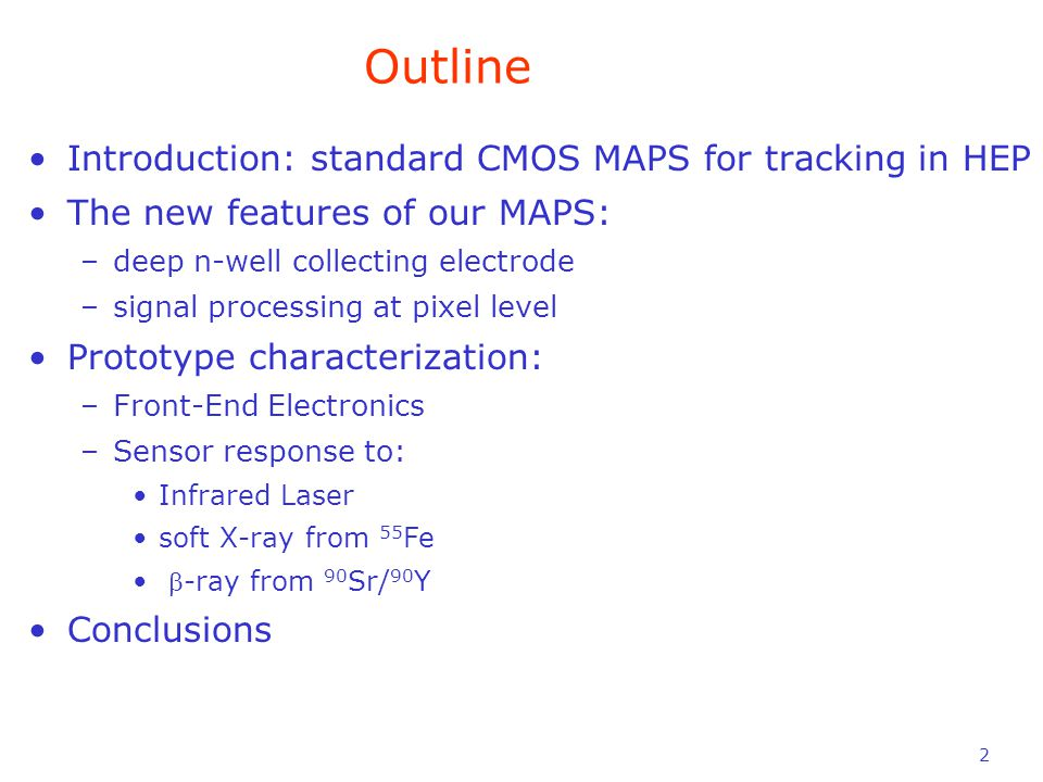 2 Introduction: standard CMOS MAPS for tracking in HEP The new features of our MAPS: –deep n-well collecting electrode –signal processing at pixel level Prototype characterization: –Front-End Electronics –Sensor response to: Infrared Laser soft X-ray from 55 Fe -ray from 90 Sr/ 90 Y Conclusions Outline