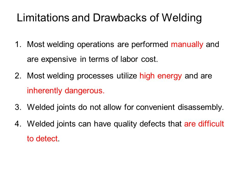 Limitations and Drawbacks of Welding 1.Most welding operations are performed manually and are expensive in terms of labor cost. 2.Most welding process
