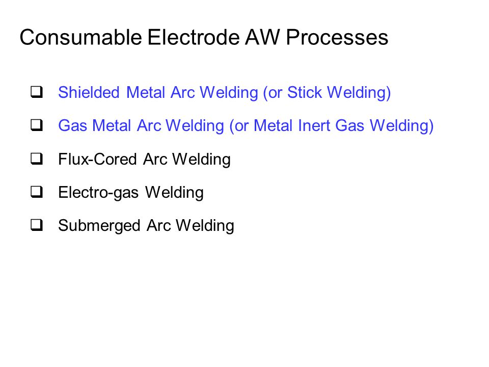 Consumable Electrode AW Processes  Shielded Metal Arc Welding (or Stick Welding)  Gas Metal Arc Welding (or Metal Inert Gas Welding)  Flux ‑ Cored