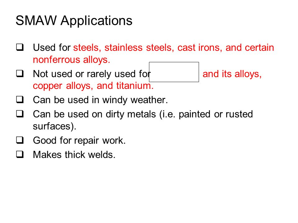 SMAW Applications  Used for steels, stainless steels, cast irons, and certain nonferrous alloys.  Not used or rarely used for and its alloys, copper