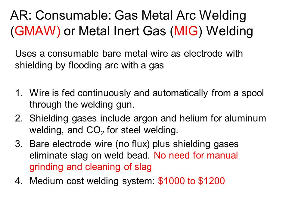 AR: Consumable: Gas Metal Arc Welding (GMAW) or Metal Inert Gas (MIG) Welding Uses a consumable bare metal wire as electrode with shielding by floodin