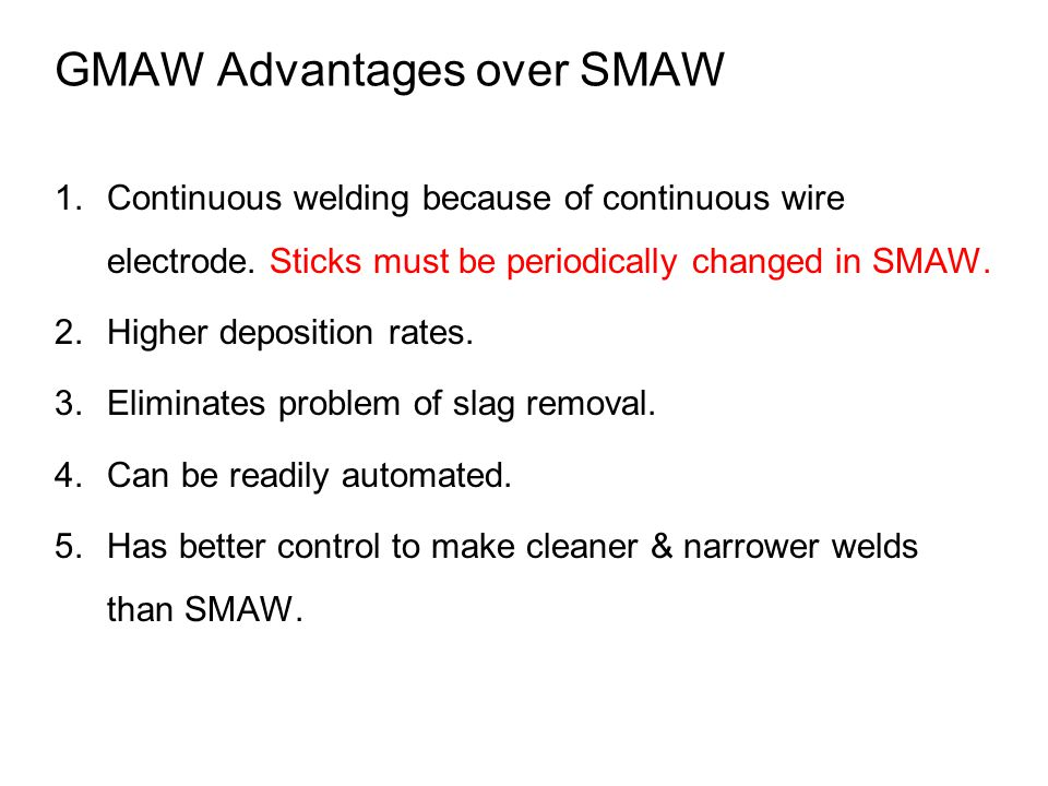 GMAW Advantages over SMAW 1.Continuous welding because of continuous wire electrode. Sticks must be periodically changed in SMAW. 2.Higher deposition