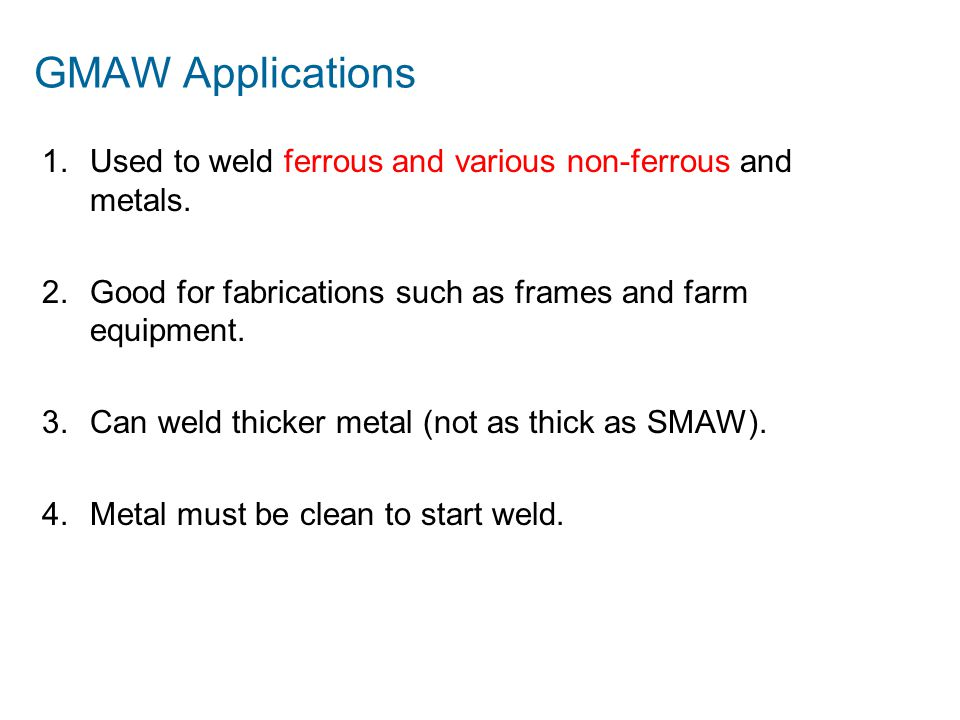 GMAW Applications 1.Used to weld ferrous and various non-ferrous and metals. 2.Good for fabrications such as frames and farm equipment. 3.Can weld thi