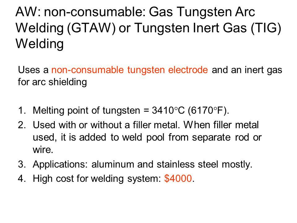 AW: non-consumable: Gas Tungsten Arc Welding (GTAW) or Tungsten Inert Gas (TIG) Welding Uses a non-consumable tungsten electrode and an inert gas for