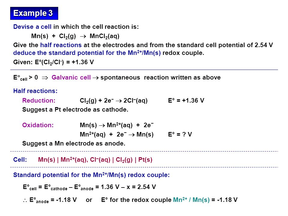 E  cell > 0  Galvanic cell  spontaneous reaction written as above Reduction: Cl 2 (g) + 2e −  2Cl – (aq) E° = +1.36 V Suggest a Pt electrode as cathode.