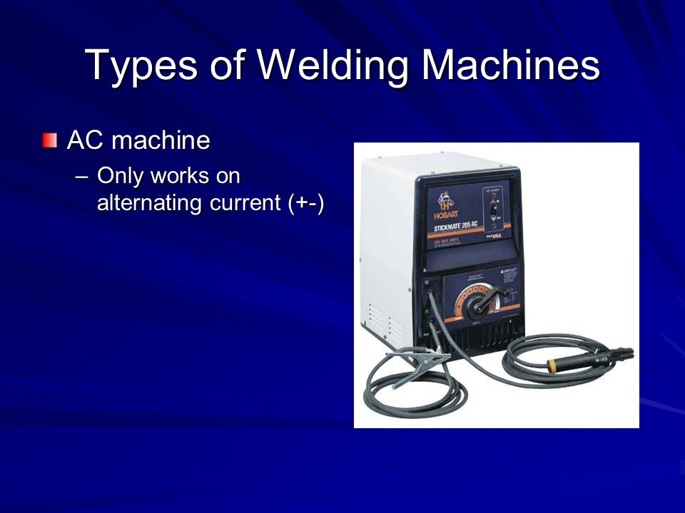 Types of Welding Machines AC machine –Only works on alternating current (+-)