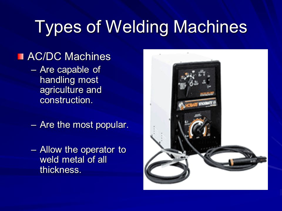Types of Welding Machines AC/DC Machines –Are capable of handling most agriculture and construction.