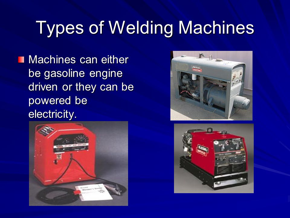 Types of Welding Machines Machines can either be gasoline engine driven or they can be powered be electricity.