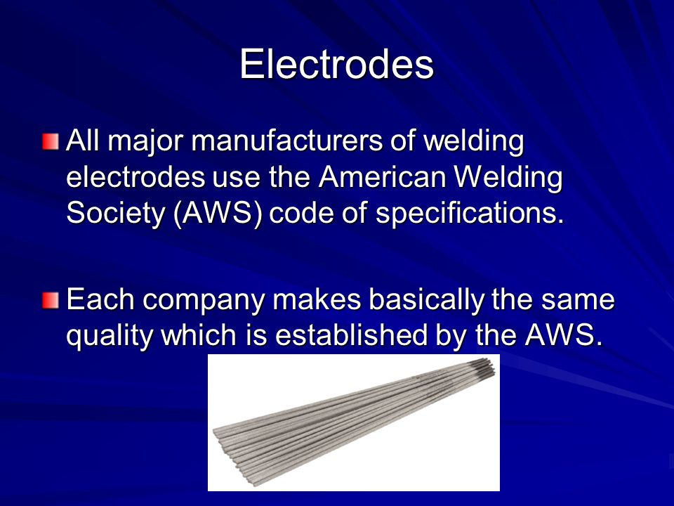 Electrodes All major manufacturers of welding electrodes use the American Welding Society (AWS) code of specifications.