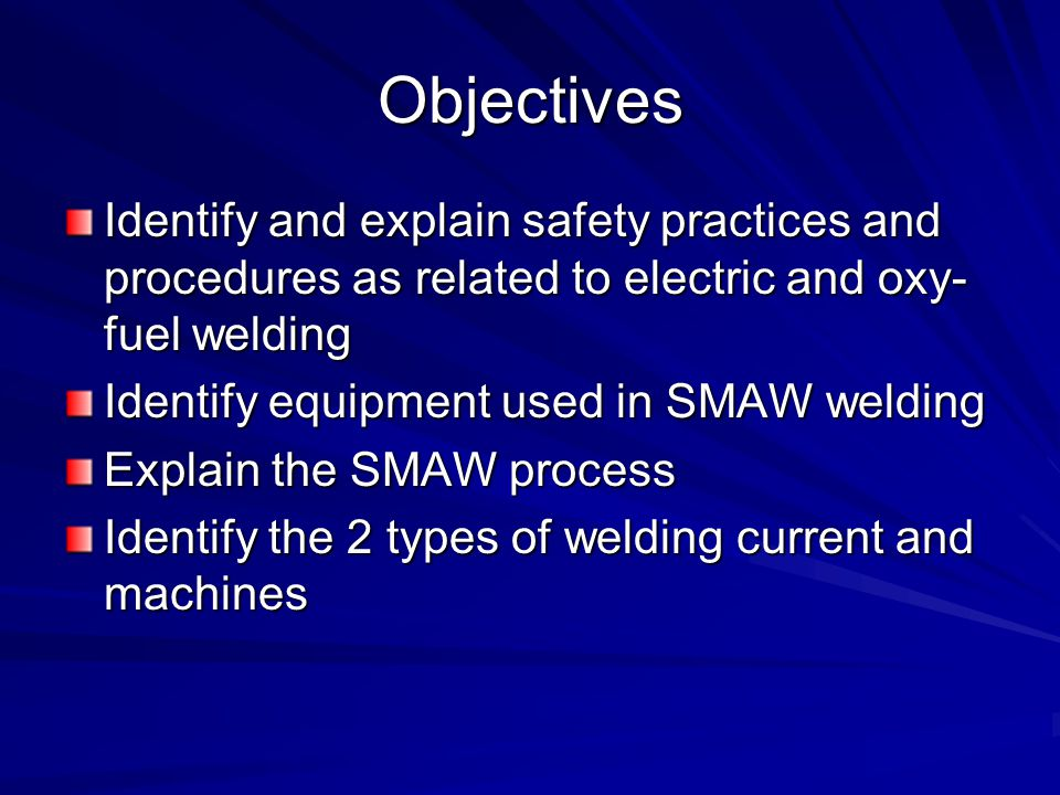 Objectives Identify and explain safety practices and procedures as related to electric and oxy- fuel welding Identify equipment used in SMAW welding Explain the SMAW process Identify the 2 types of welding current and machines
