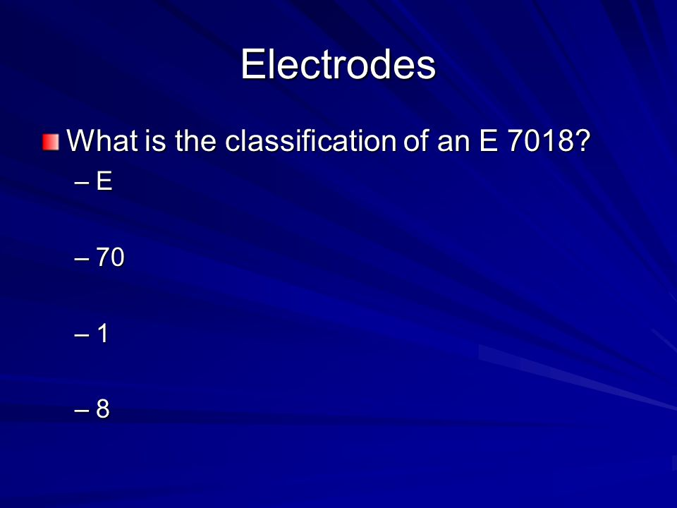 Electrodes What is the classification of an E 7018? –E –70 –1 –8