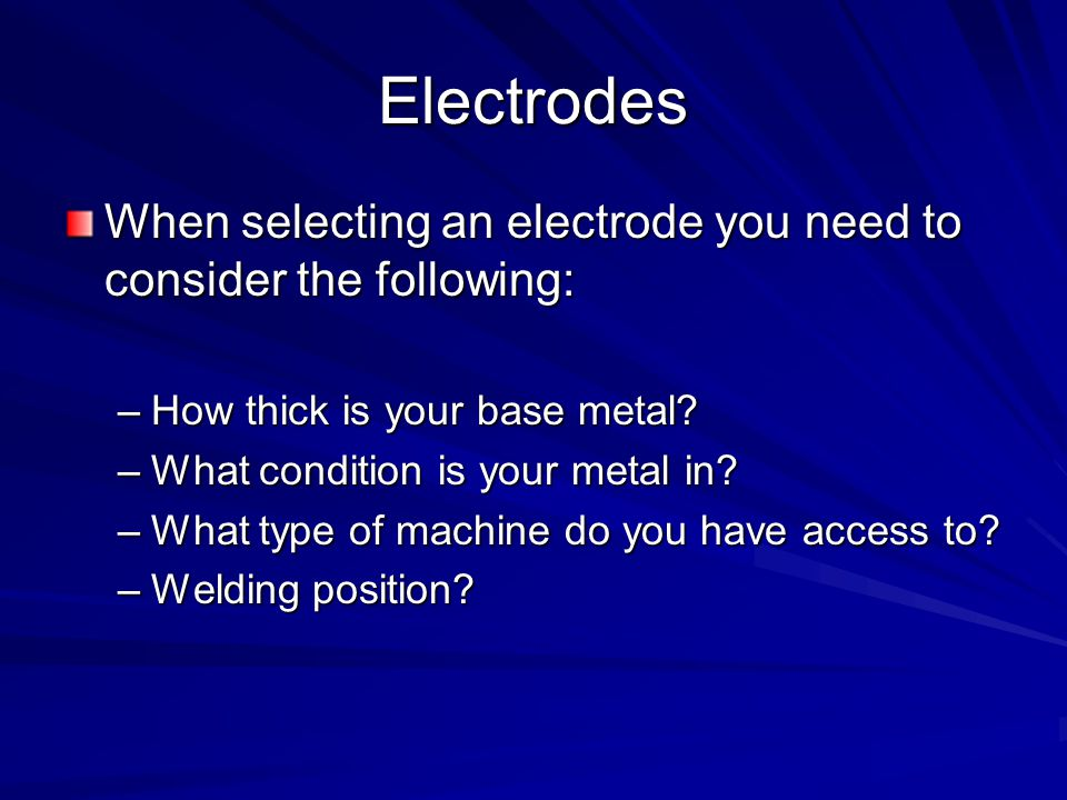 Electrodes When selecting an electrode you need to consider the following: –How thick is your base metal.