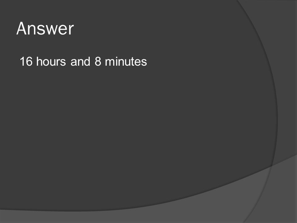 Answer 16 hours and 8 minutes