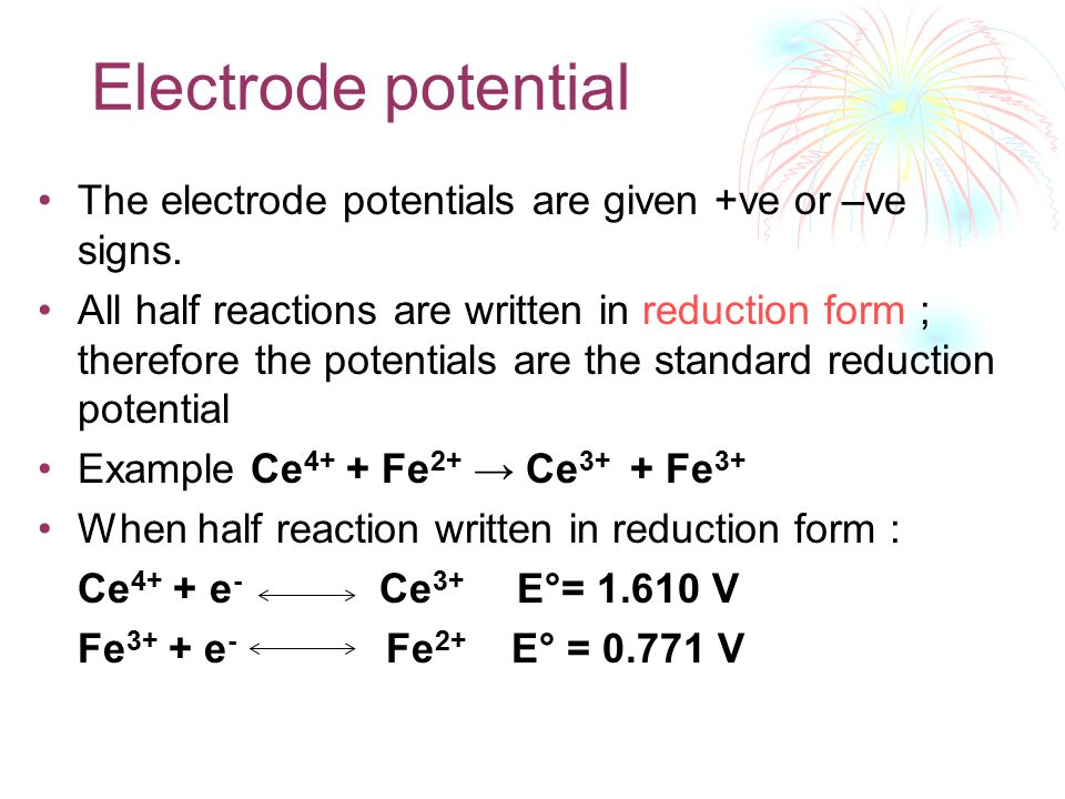 Electrode potential The electrode potentials are given +ve or –ve signs. All half reactions are written in reduction form ; therefore the potentials a