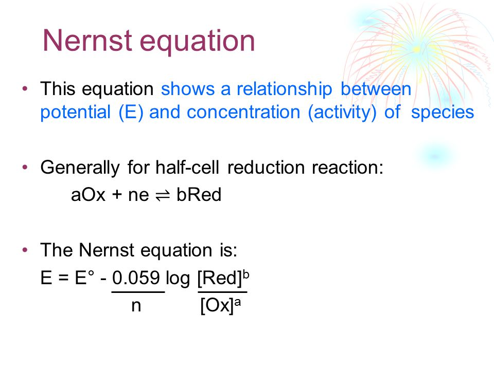 Nernst equation This equation shows a relationship between potential (E) and concentration (activity) of species Generally for half-cell reduction rea