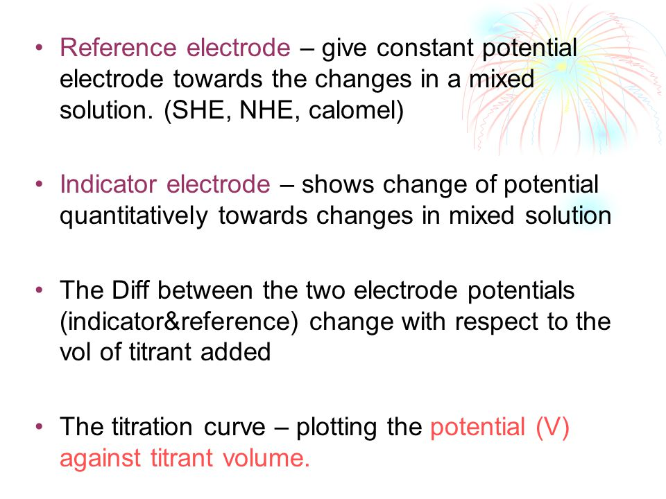Reference electrode – give constant potential electrode towards the changes in a mixed solution. (SHE, NHE, calomel) Indicator electrode – shows chang