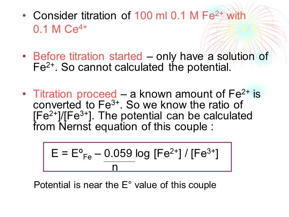Consider titration of 100 ml 0.1 M Fe 2+ with 0.1 M Ce 4+ Before titration started – only have a solution of Fe 2+.