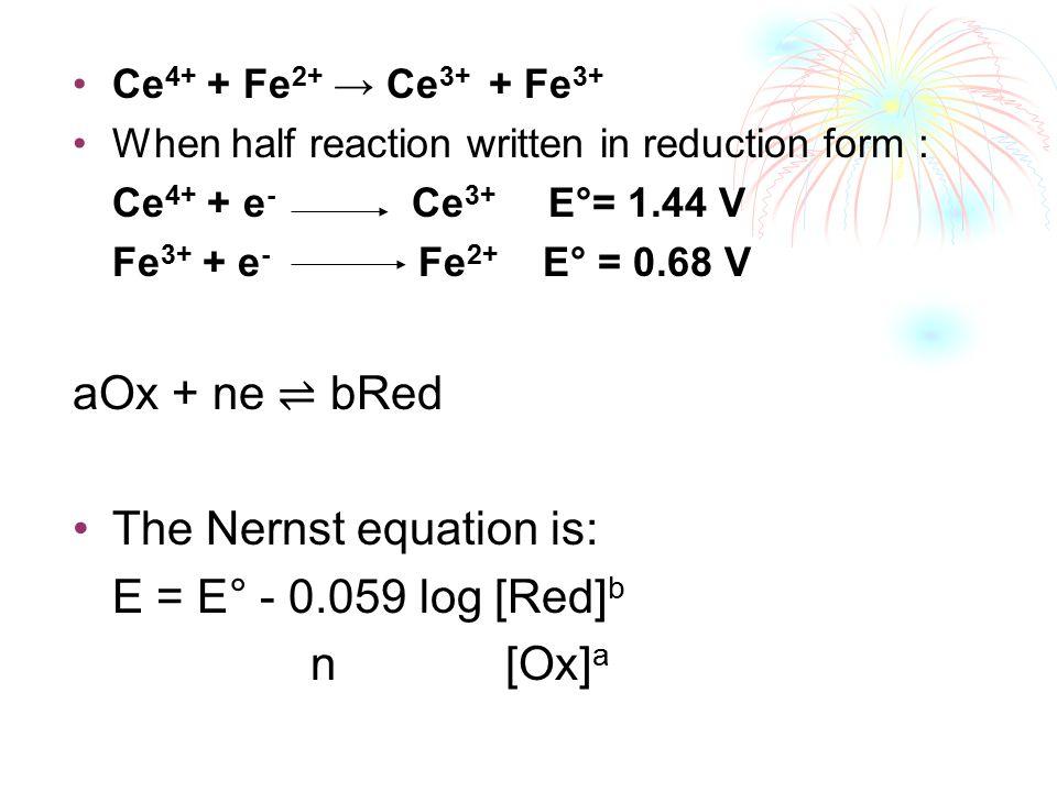 Ce 4+ + Fe 2+ → Ce 3+ + Fe 3+ When half reaction written in reduction form : Ce 4+ + e - Ce 3+ E°= 1.44 V Fe 3+ + e - Fe 2+ E° = 0.68 V aOx + ne ⇌ bRe