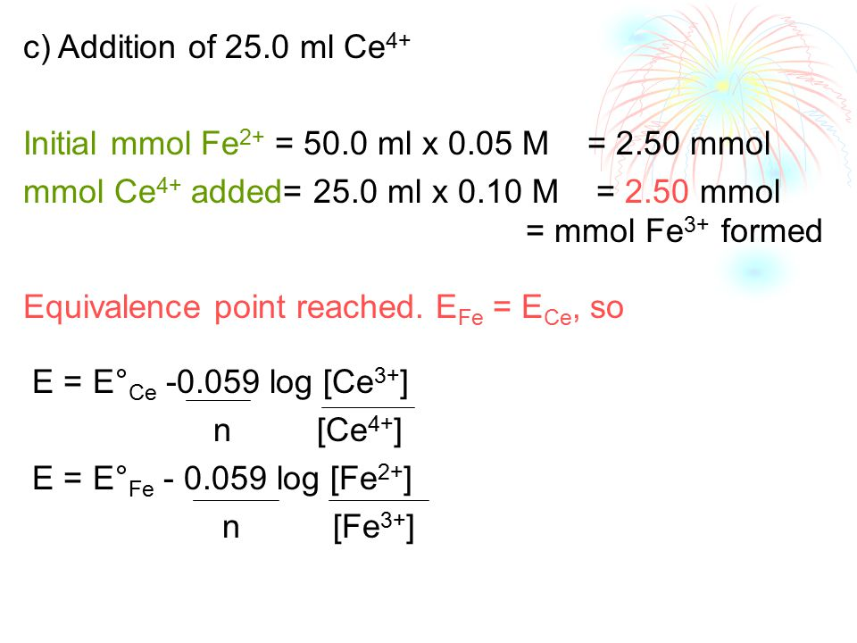 c) Addition of 25.0 ml Ce 4+ Initial mmol Fe 2+ = 50.0 ml x 0.05 M = 2.50 mmol mmol Ce 4+ added= 25.0 ml x 0.10 M = 2.50 mmol = mmol Fe 3+ formed Equivalence point reached.