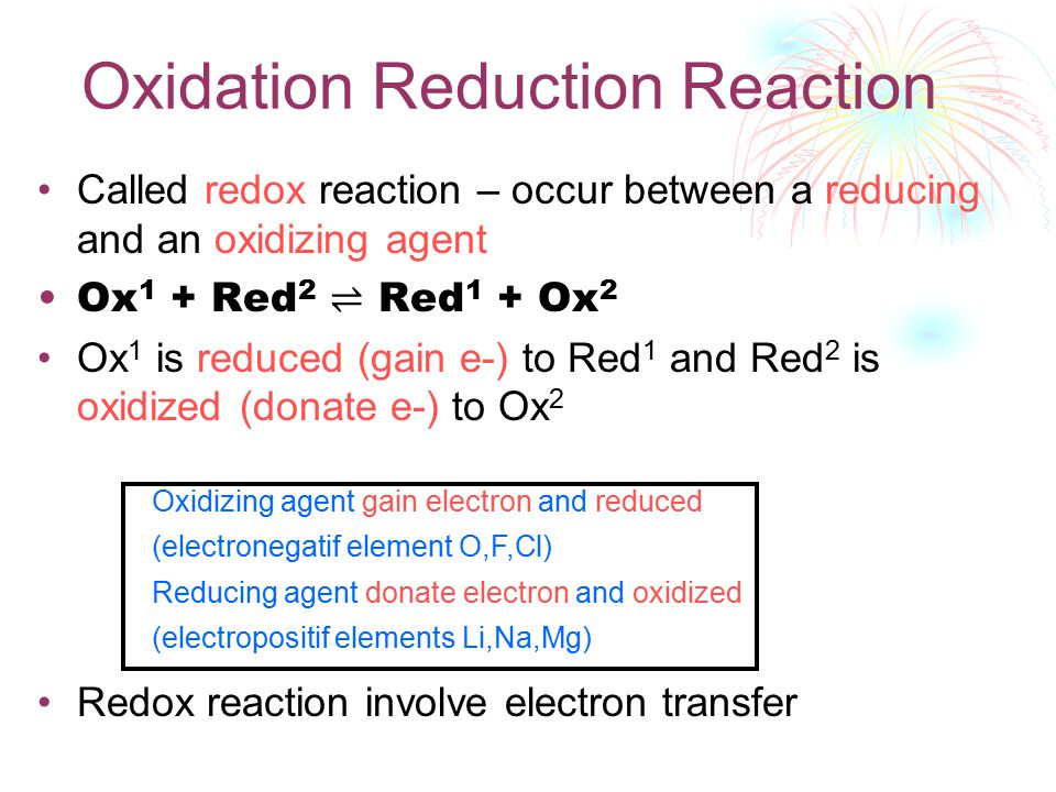 Oxidation Reduction Reaction Called redox reaction – occur between a reducing and an oxidizing agent Ox 1 + Red 2 ⇌ Red 1 + Ox 2 Ox 1 is reduced (gain e-) to Red 1 and Red 2 is oxidized (donate e-) to Ox 2 Redox reaction involve electron transfer Oxidizing agent gain electron and reduced (electronegatif element O,F,Cl) Reducing agent donate electron and oxidized (electropositif elements Li,Na,Mg)