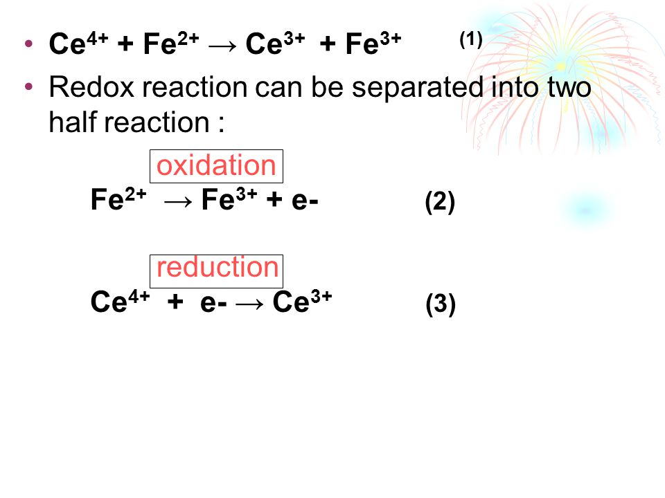 Ce 4+ + Fe 2+ → Ce 3+ + Fe 3+ (1) Redox reaction can be separated into two half reaction : oxidation Fe 2+ → Fe 3+ + e- (2) reduction Ce 4+ + e- → Ce 3+ (3)