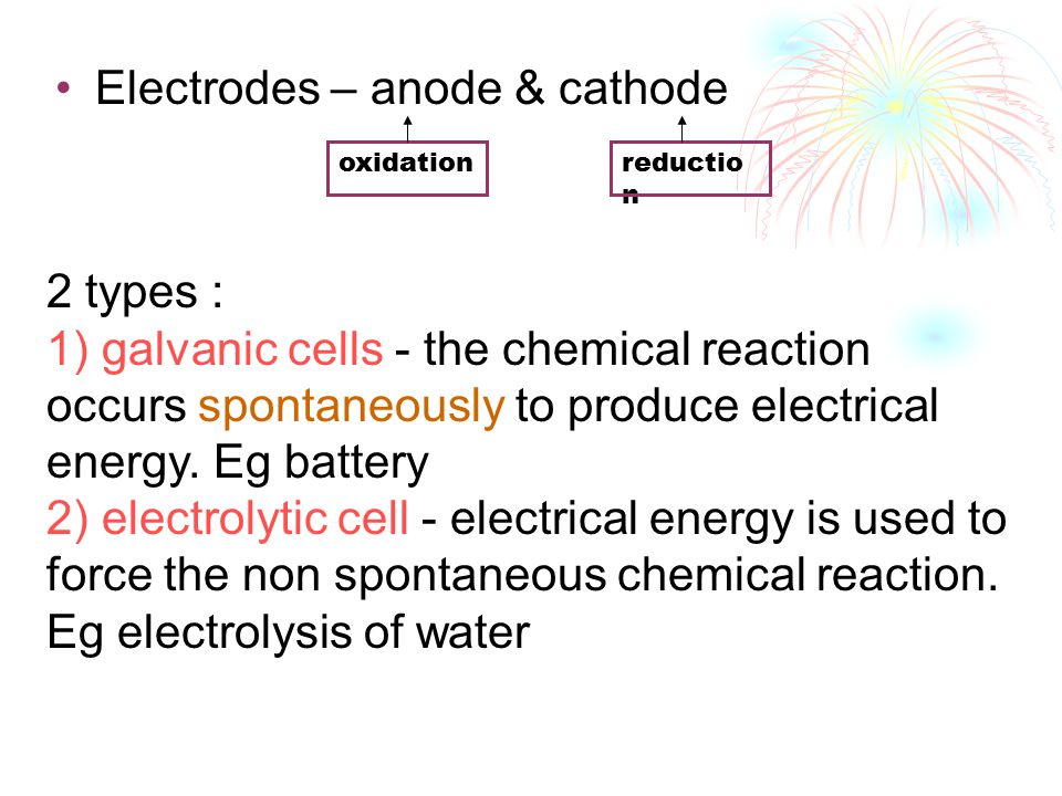 Electrodes – anode & cathode oxidationreductio n 2 types : 1) galvanic cells - the chemical reaction occurs spontaneously to produce electrical energy
