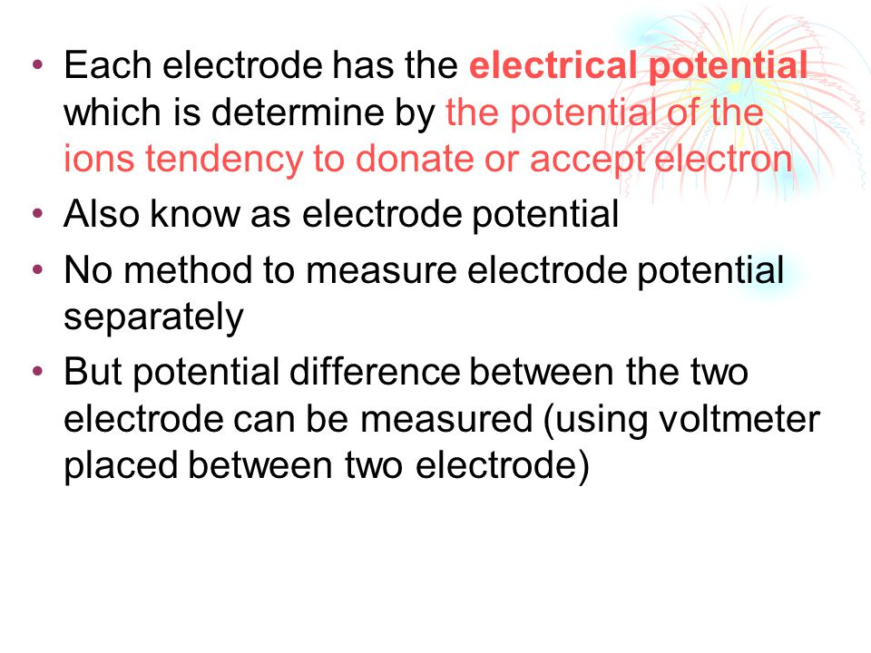 Each electrode has the electrical potential which is determine by the potential of the ions tendency to donate or accept electron Also know as electrode potential No method to measure electrode potential separately But potential difference between the two electrode can be measured (using voltmeter placed between two electrode)