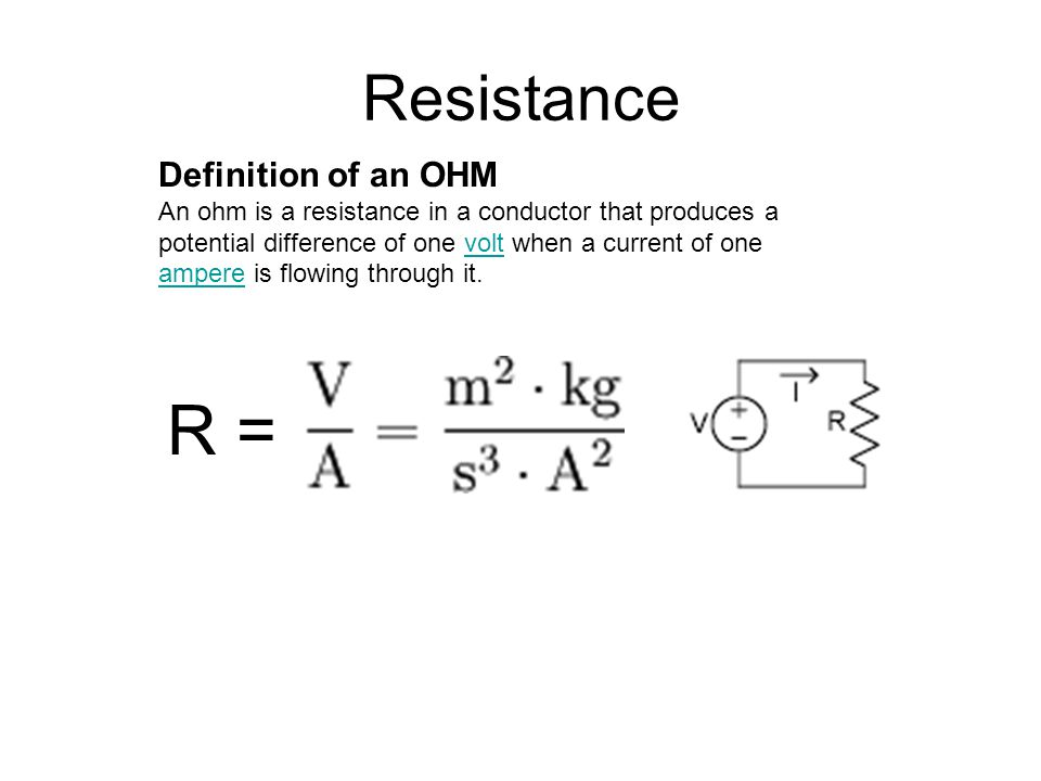 Resistance Definition of an OHM An ohm is a resistance in a conductor that produces a potential difference of one volt when a current of one ampere is flowing through it.volt ampere R =