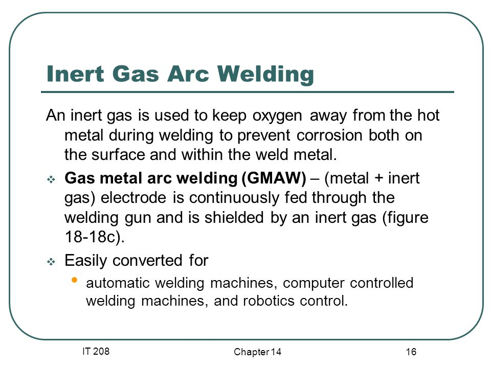 IT 208 Chapter 14 16 Inert Gas Arc Welding An inert gas is used to keep oxygen away from the hot metal during welding to prevent corrosion both on the