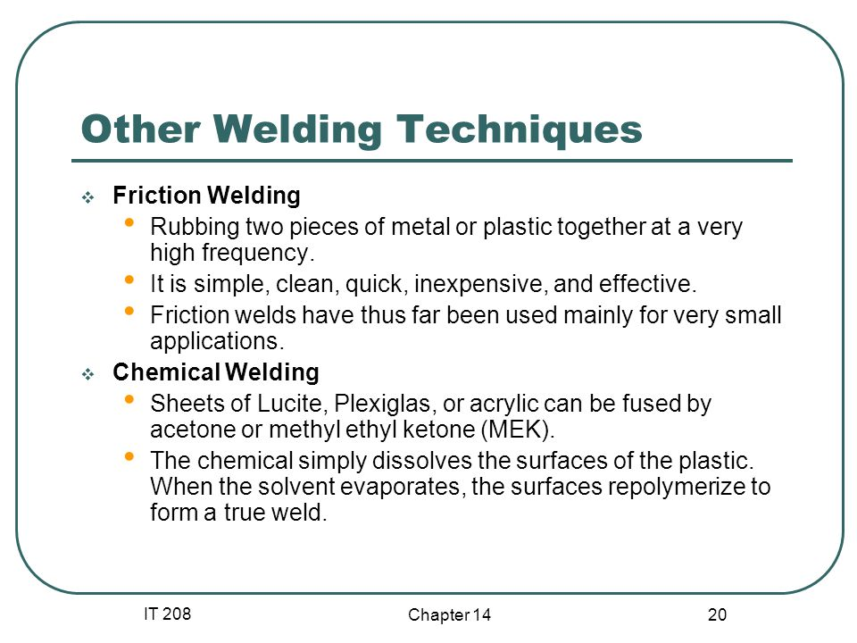 IT 208 Chapter 14 20 Other Welding Techniques  Friction Welding Rubbing two pieces of metal or plastic together at a very high frequency. It is simpl