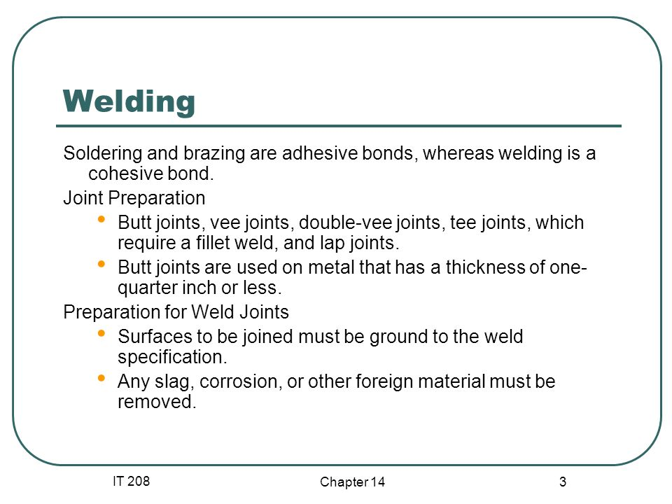 IT 208 Chapter 14 3 Welding Soldering and brazing are adhesive bonds, whereas welding is a cohesive bond. Joint Preparation Butt joints, vee joints, d