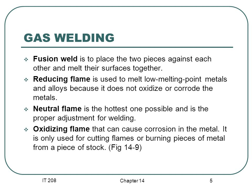 IT 208 Chapter 14 5 GAS WELDING  Fusion weld is to place the two pieces against each other and melt their surfaces together.  Reducing flame is used