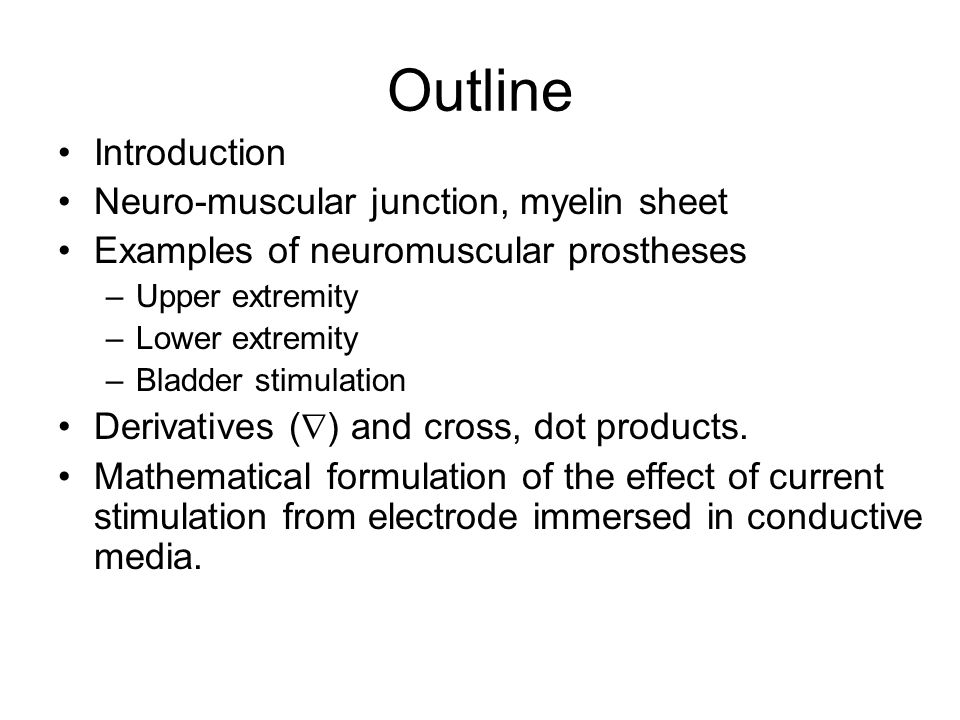 Outline Introduction Neuro-muscular junction, myelin sheet Examples of neuromuscular prostheses –Upper extremity –Lower extremity –Bladder stimulation Derivatives (  ) and cross, dot products.