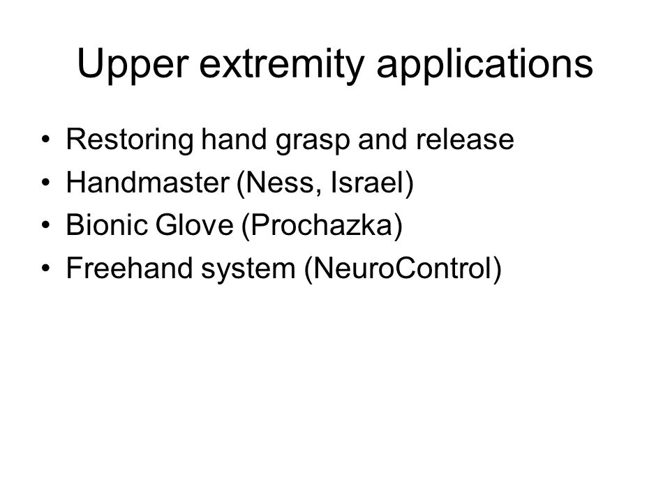 Upper extremity applications Restoring hand grasp and release Handmaster (Ness, Israel) Bionic Glove (Prochazka) Freehand system (NeuroControl)