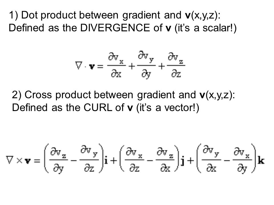 1) Dot product between gradient and v(x,y,z): Defined as the DIVERGENCE of v (it's a scalar!) 2) Cross product between gradient and v(x,y,z): Defined as the CURL of v (it's a vector!)