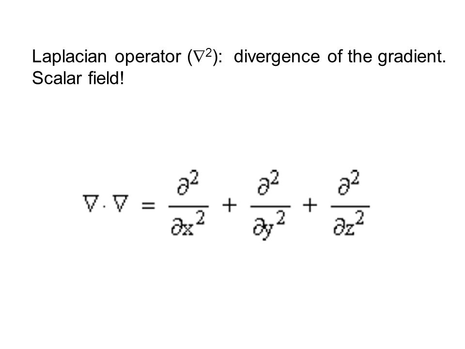 Laplacian operator (  2 ): divergence of the gradient. Scalar field!