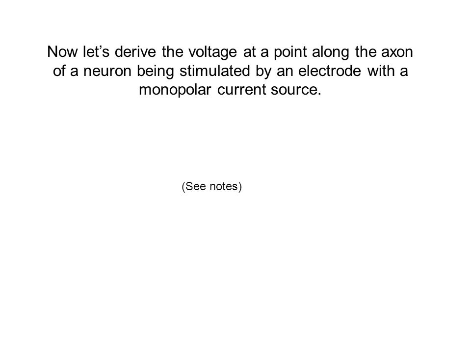 Now let's derive the voltage at a point along the axon of a neuron being stimulated by an electrode with a monopolar current source.