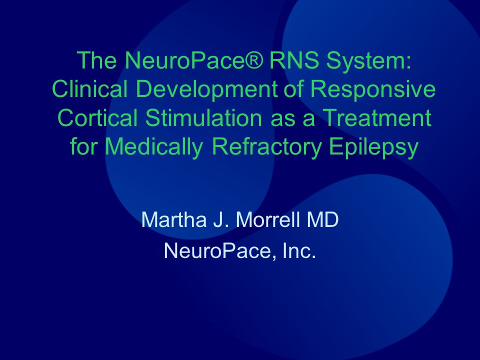 The NeuroPace® RNS System: Clinical Development of Responsive Cortical Stimulation as a Treatment for Medically Refractory Epilepsy Martha J. Morrell