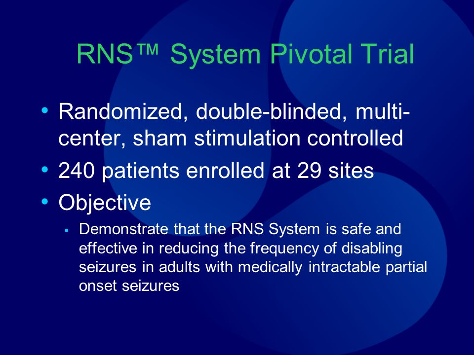 RNS™ System Pivotal Trial Randomized, double-blinded, multi- center, sham stimulation controlled 240 patients enrolled at 29 sites Objective  Demonstrate that the RNS System is safe and effective in reducing the frequency of disabling seizures in adults with medically intractable partial onset seizures