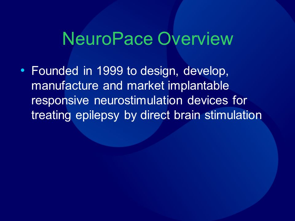 NeuroPace Overview Founded in 1999 to design, develop, manufacture and market implantable responsive neurostimulation devices for treating epilepsy by direct brain stimulation