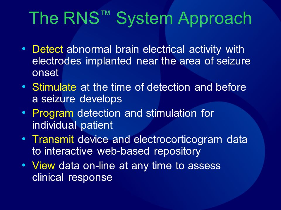 The RNS ™ System Approach Detect abnormal brain electrical activity with electrodes implanted near the area of seizure onset Stimulate at the time of
