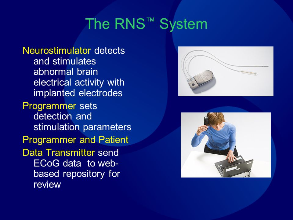 The RNS ™ System Neurostimulator detects and stimulates abnormal brain electrical activity with implanted electrodes Programmer sets detection and stimulation parameters Programmer and Patient Data Transmitter send ECoG data to web- based repository for review