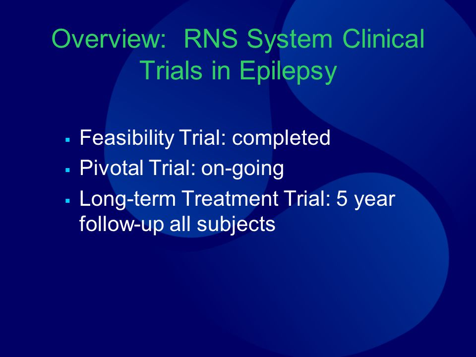 Overview: RNS System Clinical Trials in Epilepsy  Feasibility Trial: completed  Pivotal Trial: on-going  Long-term Treatment Trial: 5 year follow-u