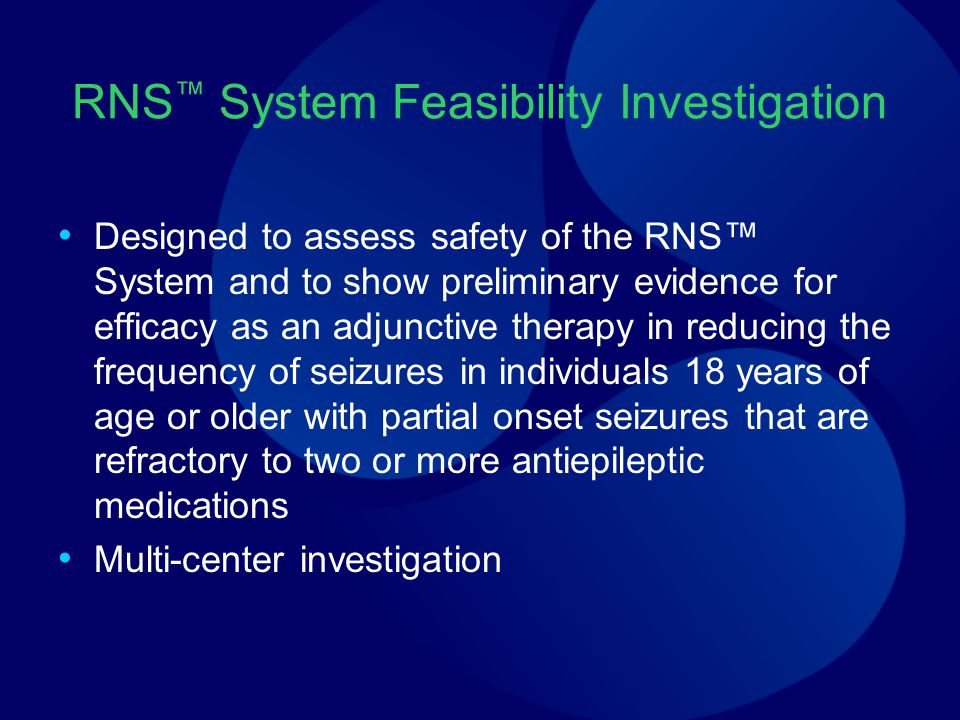 RNS ™ System Feasibility Investigation Designed to assess safety of the RNS™ System and to show preliminary evidence for efficacy as an adjunctive therapy in reducing the frequency of seizures in individuals 18 years of age or older with partial onset seizures that are refractory to two or more antiepileptic medications Multi-center investigation
