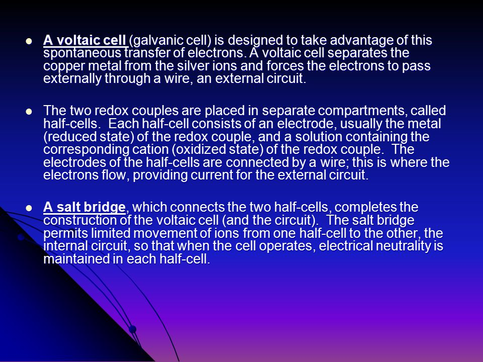 A voltaic cell (galvanic cell) is designed to take advantage of this spontaneous transfer of electrons.