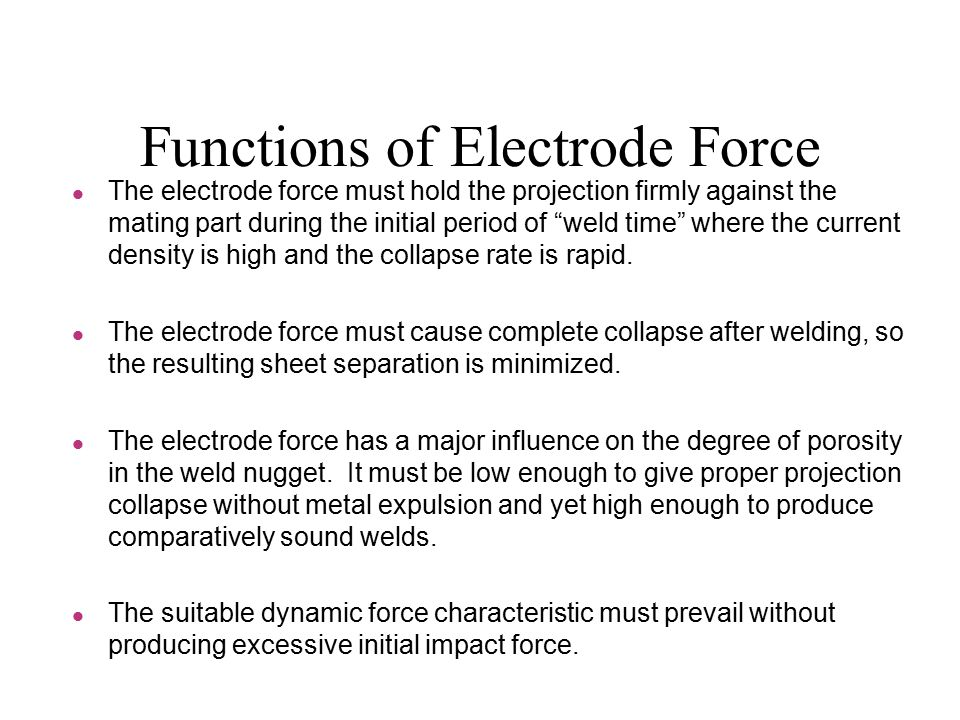 Functions of Electrode Force l The electrode force must hold the projection firmly against the mating part during the initial period of weld time where the current density is high and the collapse rate is rapid.