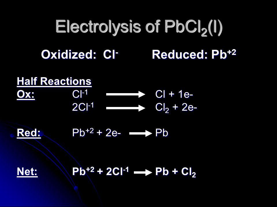 Electrolysis of PbCl 2 (l) Oxidized: Cl - Reduced: Pb +2 Half Reactions Ox: Cl -1 Cl + 1e- 2Cl -1 Cl 2 + 2e- Red:Pb +2 + 2e-Pb Net:Pb +2 + 2Cl -1 Pb + Cl 2