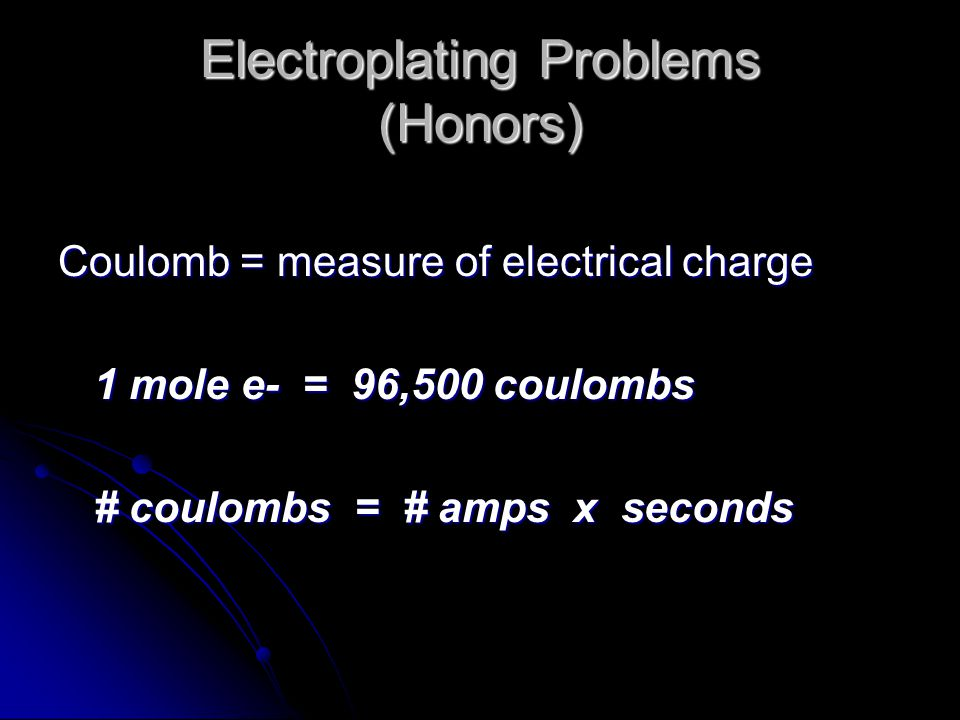 Electroplating Problems (Honors) Coulomb = measure of electrical charge 1 mole e- = 96,500 coulombs # coulombs = # amps x seconds